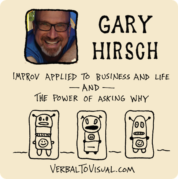 Gary Hirsch - Improv Applied To Business And Life And The Power Of Asking Why - The Verbal To Visual Podcast - Doug Neill
