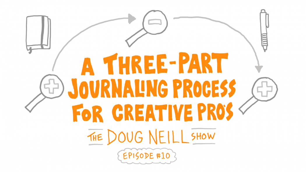 A Three-Part Journaling Process for Creative Pros - The Doug Neill Show - Episode #10