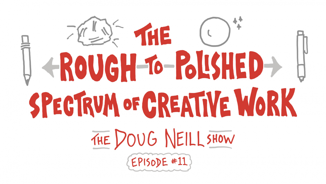 The Rough-to-Polished Spectrum of Creative Work - The Doug Neill Show - Episode #11