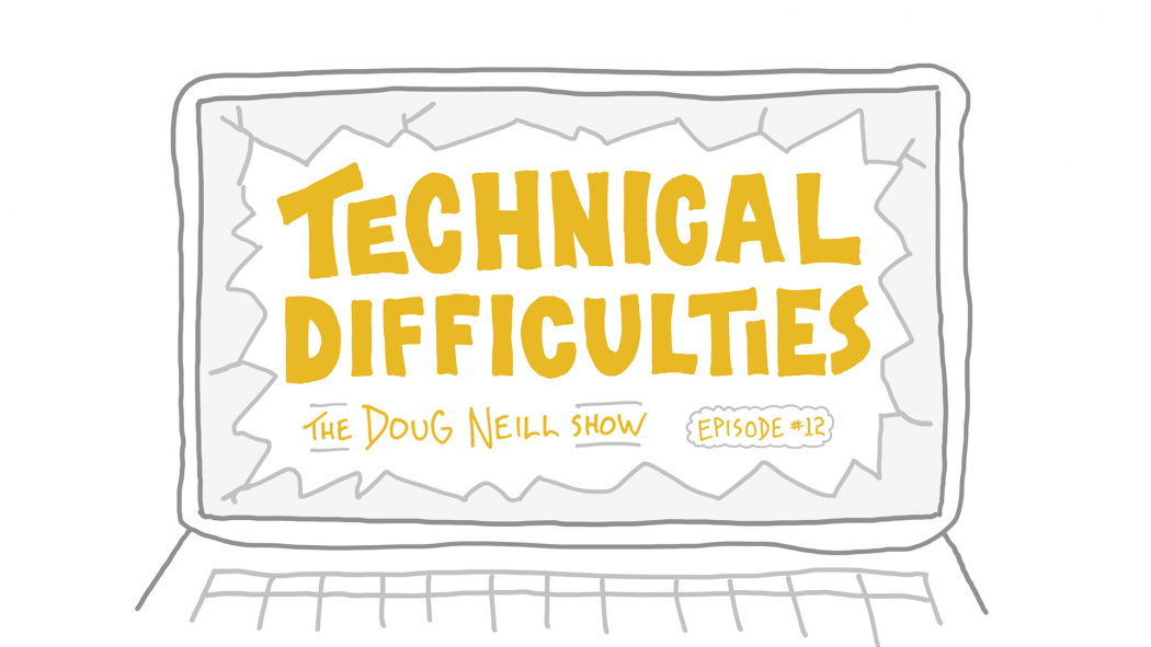 Technical Difficulties - The Doug Neill Show - Episode #12