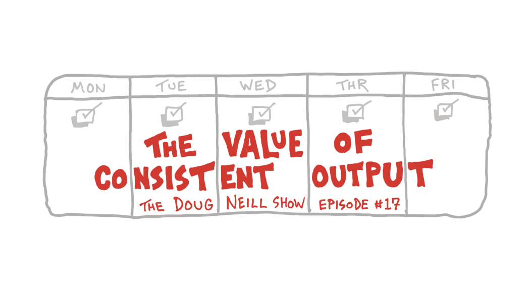The Value of Consistent Output - The Doug Neill Show - Episode #17