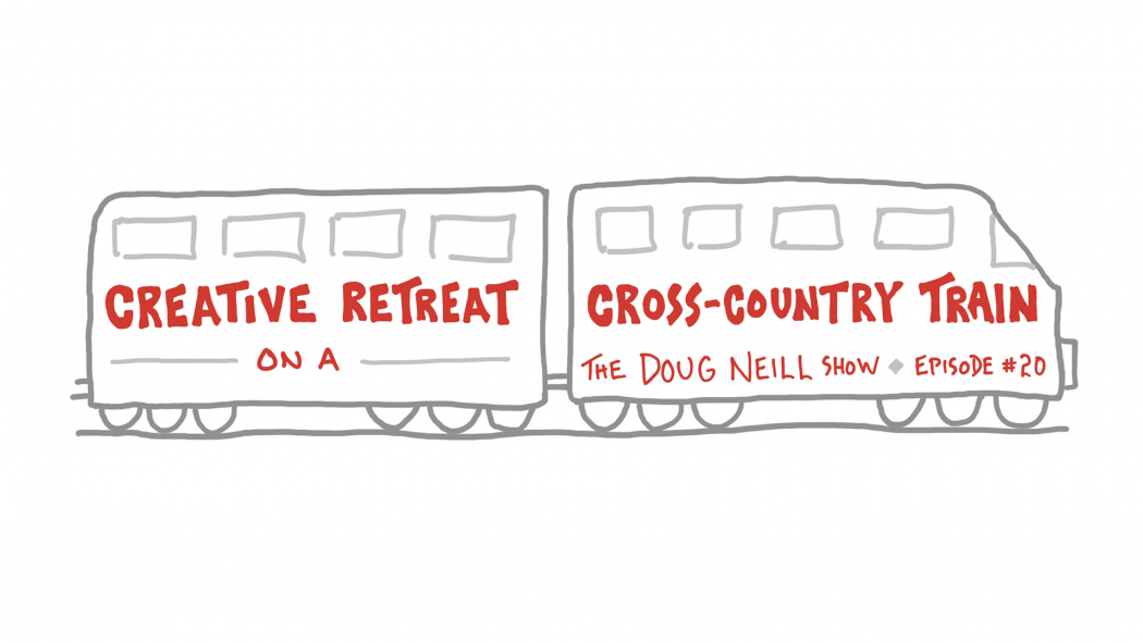 Creative Retreat on a Cross-Country Train - The Doug Neill Show - Episode #20