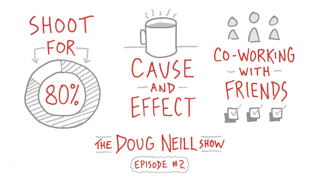 Shoot for 80%; Cause and Effect; Co-Working with Friends; The Doug Neill Show - Episode #2