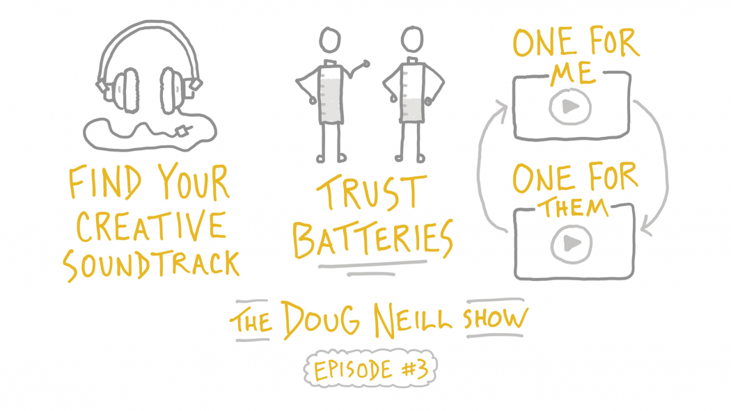 Find Your Creative Soundtrack; Trust Batteries; One for me one for them; The Doug Neill Show - Episode #3