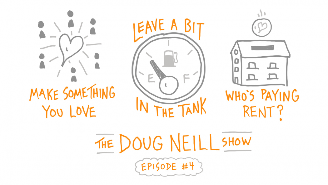 Make Something You Love; Leave a Bit in the Tank; Who's Paying Rent?; The Doug Neill Show - Episode #4