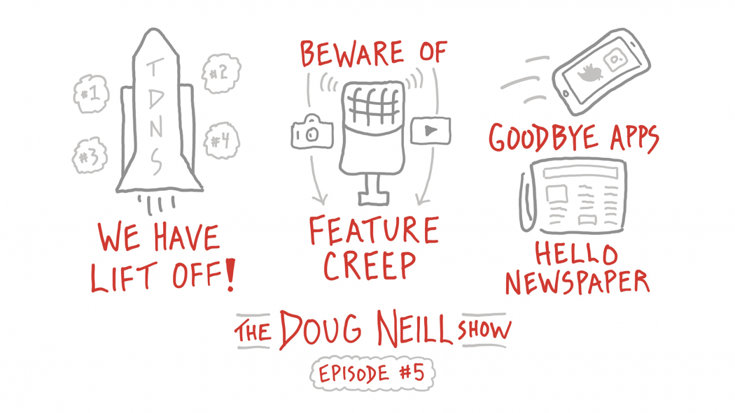We Have Lift Off; Beware of Feature Creep; Goodbye Apps, Hello Newspaper; The Doug Neill Show - Episode #5