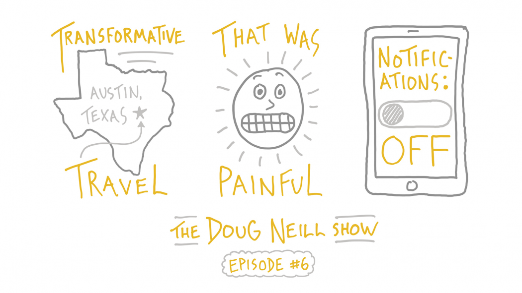 Transformative Travel; That was Painful; Notifications: Off; The Doug Neill Show - Episode #6