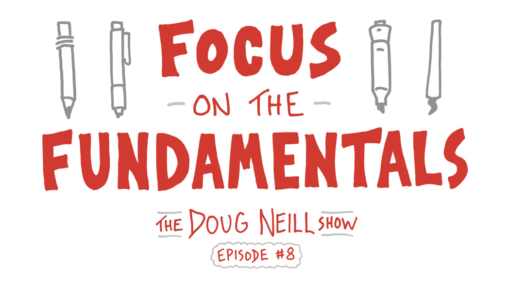 Focus on the Fundamentals - The Doug Neill Show - Episode #8