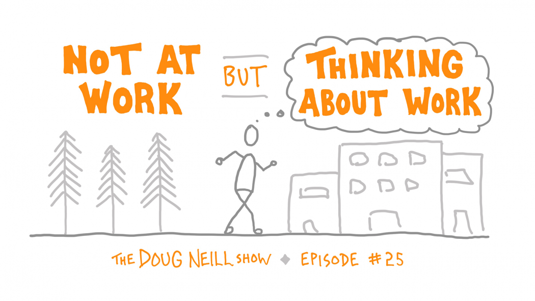 Not At Work But Thinking About Work - The Doug Neill Show - Episode #25